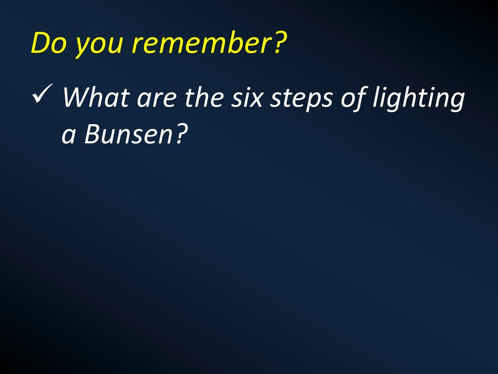 Do you remember What are the six steps of lighting a Bunsen